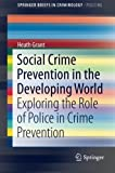 img - for Social Crime Prevention in the Developing World: Exploring the Role of Police in Crime Prevention (SpringerBriefs in Criminology) by Heath Grant (2014-12-03) book / textbook / text book