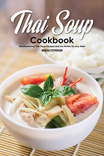 Thai Soup Cookbook: Mouthwatering Thai Soup Recipes that are Perfect for Any Meal