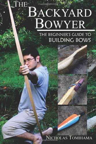 The Backyard Bowyer: The Beginner's Guide to Building Bows [Tomihama, Nicholas] (Tapa Blanda)
