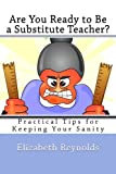 Are You Ready to Be a Substitute Teacher?: Practical Tips for Keeping Your Sanity