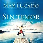 Sin Temor [Without Fear]: Imagina tu vida sin preocupacion | Max Lucado