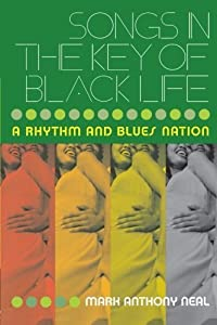 Songs in the Key of Black Life: A Rhythm and Blues Nation by Mark Anthony Neal (2003-05-18)