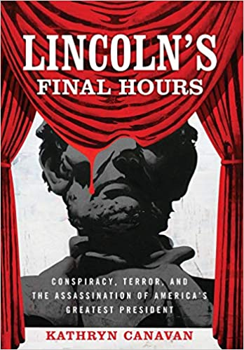 Lincolns Final Hours: Conspiracy, Terror, and the Assassination of Americas Greatest President
