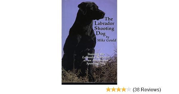 The Labrador Shooting Dog: Training the Labrador Retriever as an All
