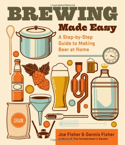 Brewing Made Easy, 2nd Edition: A Step-by-Step Guide to Making Beer at Home by Dennis Fisher, Joe Fisher