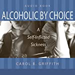 Alcoholic by Choice: A Self-Inflicted Sickness | Carol B. Griffith