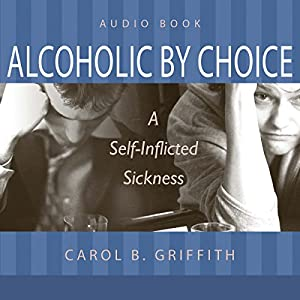 Alcoholic by Choice: A Self-Inflicted Sickness Audiobook