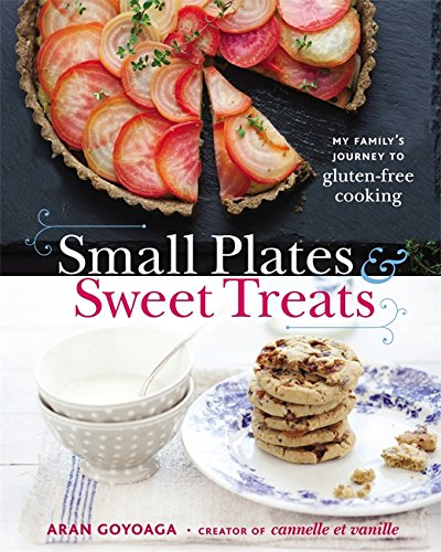Small Plates and Sweet Treats: My Family's Journey to Gluten-Free Cooking, from the Creator of Cannelle et Vanille by Aran Goyoaga