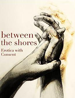Between the Shores: Erotica with Consent by [Leong, Annabeth, de Soto, Sonni, Grant, Emma, Weber, Nancy, Regalia, Stacia, Green, Lark, Snowdon, Melissa]