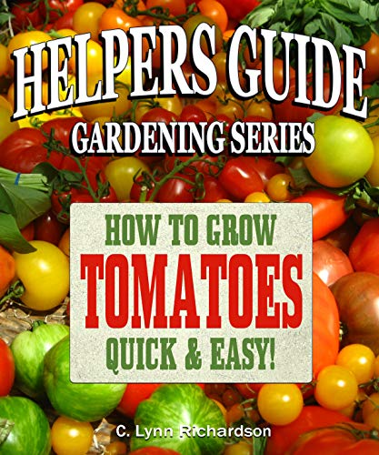 HELPERS GUIDE Gardening Series: How To Grow Tomatoes Quick & Easy! by [Richardson, C. Lynn]