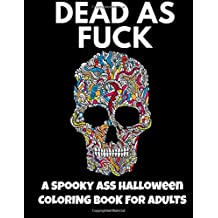Dead As Fuck: A Spooky Ass Halloween Coloring Book for Adults: Adult Coloring Book