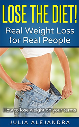 How To Lose Weight: Lose the Diet! Real Weight Loss for Real