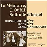 La Mémoire, l'Oubli, Solitude d'Israël: L'enregistrement du débat public à Jérusalem, 2001   Bernard-Henri Lévy,Benny Lévy,Alain Finkielkraut