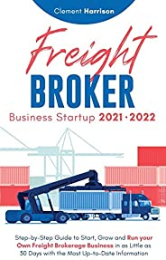 Freight Broker Business Startup 2021-2022: Step-by-Step Guide to Start, Grow and Run Your Own Freight Brokerag