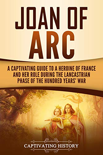 Joan of Arc: A Captivating Guide to a Heroine of France and Her Role During the Lancastrian Phase of the Hundred Years' War