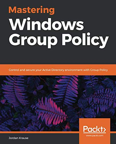 Mastering Windows Group Policy: Control and secure your Active Directory environment with Group Policy (Windows Active Directory)