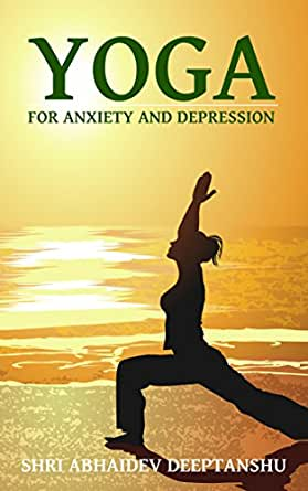 Amazon Com Yoga For Anxiety And Depression Dealing With Anxiety And Depression With Yoga Poses Breathing And Meditation Yoga For Life Book 1 Ebook Deeptanshu Shri Abhaidev Kindle Store