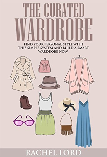The Curated Wardrobe: Find Your Personal Style With This Simple System And Build a Smart Wardrobe Now!