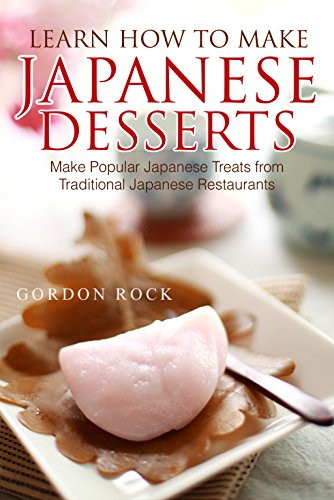 Learn How to Make Japanese Desserts: Make Popular Japanese Treats from Traditional Japanese Restaurants by Gordon Rock