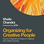 Organizing for Creative People: How to Channel the Chaos of Creativity into Career Success | Sheila Chandra
