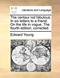 The Centaur Not Fabulous in Six Letters to a Friend on the Life in Vogue the Fourth Edition, Corrected, Edward Young, 114096903X