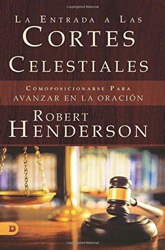 La Entrada a Las Cortes Celestiales: Comoposicionarse Para Avanzar en la Oracion (Spanish Edition) [Robert Henderson] (Tapa Blanda)