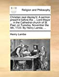 Christian Zeal Display'D a Sermon Preach'D Before the Lord-Mayor in the Cathedral-Church of St Paul, on Tuesday, November the 5th, 1723 By, Henry Lambe, 1170149081
