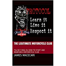 The Legitimate Motorcycle Club: The M/C Bible On HOW TO START AND MAINTAIN A MOTORCYCLE CLUB (The New Age of Biking & Brotherhood Book 2)