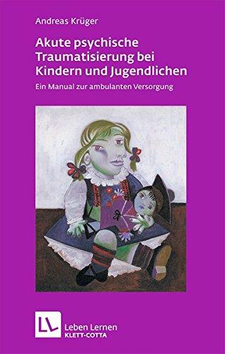Akute psychische Traumatisierung bei Kindern und Jugendlichen: Ein Manual zur ambulanten Versorgung (Leben lernen)