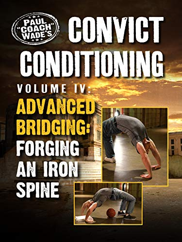 (Convict Conditioning, Volume 4: Advanced Bridging: Forging an Iron Spine)