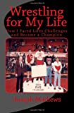 Wrestling for My Life, Joseph Mathews, 1466401931