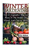 Winter Gardening: Top-10 Vegetables You Can Plant In The Middle Of Winter And Crop In Spring: (Gardening Indoors, Gardening Vegetables, Gardening Books, Gardening Year Round)