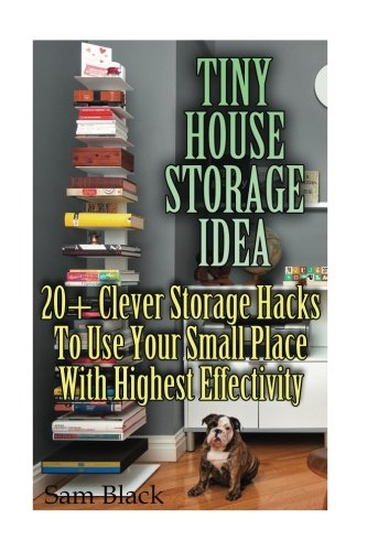 Tiny House Storage Ideas 20 Clever Storage Hacks To Use Your Small Place With Highest Effectivity Black Sam 9781974557356 Amazon Com Books