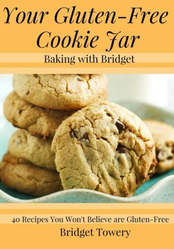 Your Gluten Free Cookie Jar: 40 Cookie Recipes You Won't Believe Are Gluten Free! by Bridget Towery