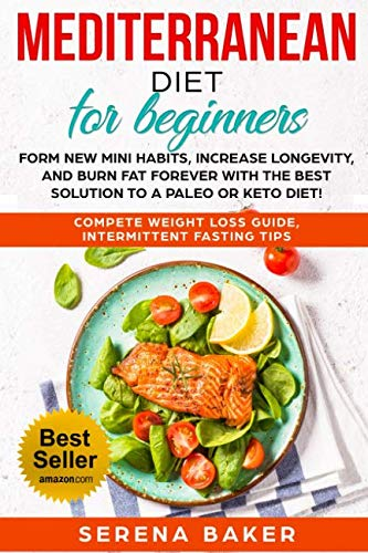 Mediterranean Diet for Beginners: Form new Mini Habits, Increase Longevity, and Burn fat Forever with the Best solution to a Paleo or Keto Diet! (complete Weight Loss Guide, Intermittent Fasting tips) by Serena Baker
