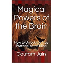 Magical Powers of the Brain: How to Unlock the True Potential of the Mind