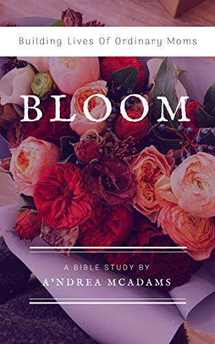 BLOOM: Building Lives Of Ordinary Moms by [McAdams, A'ndrea]