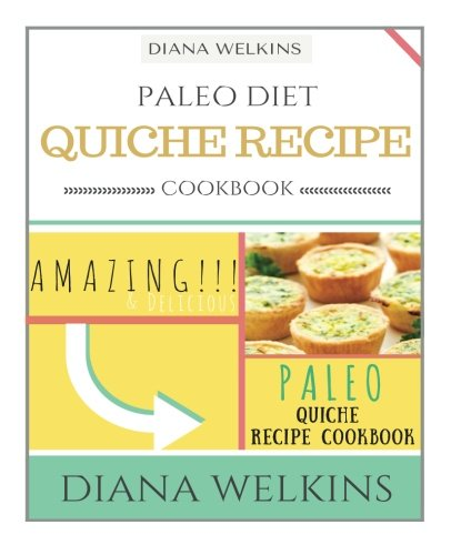 Paleo Diet Quiche Recipe Cookbook: Amazing and Delicious Paleo Quiche Recipe Cookbook