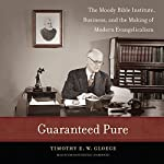 Guaranteed Pure: The Moody Bible Institute, Business, and the Making of Modern Evangelicalism | Timothy E. W. Gloege