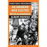 Fanatismo ideológico: As origens dos cultos revolucionários