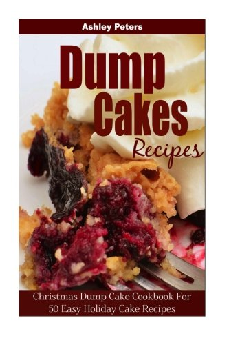 Dump Cakes: Christmas Dump Cake Cookbook For 50 Easy Holiday Cake Recipes by Ashley Peters