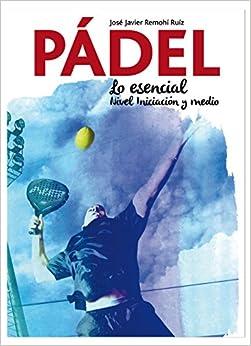 Pádel.: Lo Esencial. Nivel Iniciación Y Medio por José Javier Remohí Ruiz