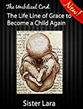 img - for The Umbilical Cord The Life Line of God's Grace To Become a Child Again: Four Rivers of Gold Garden of Eden book / textbook / text book