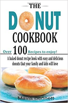 By Mavis Bennett The Donut Cookbook: A Baked Donut Recipe