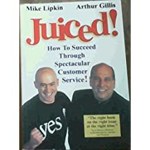 Juiced ! How To Succeed Through Spectacular Customer Service !