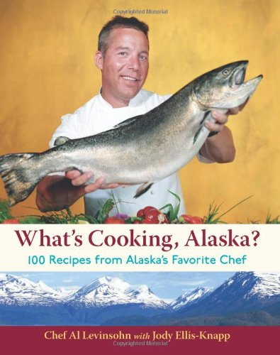 What's Cooking, Alaska?: 100 Recipes from Alaska's Favorite Chef by Al Levinsohn