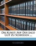 Die Kunst: Auf Der Jagd Gut Zu Schiessen ..., C. Eichenlaub, 1141801434