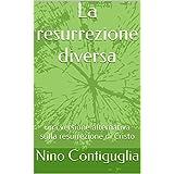 La resurrezione diversa: una versione alternativa sulla resurrezione di Cristo (Italian Edition)