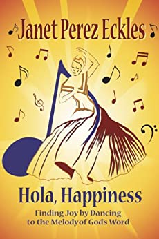 Hola, Happiness: Finding Joy by Dancing to the Melody of God's Word by [Eckles, Janet Perez]