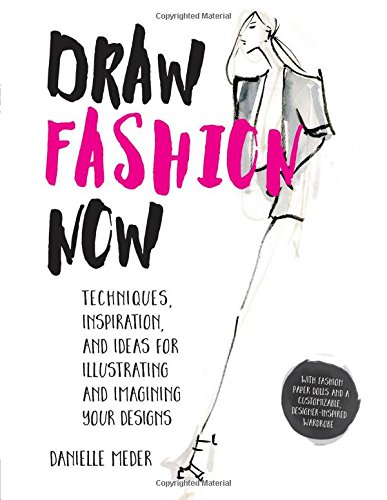 Book Cover: Draw Fashion Now: Techniques, Inspiration, and Ideas for Illustrating and Imagining Your Designs - With Fashion Paper Dolls and a Customizable, Designer-Inspired Wardrobe